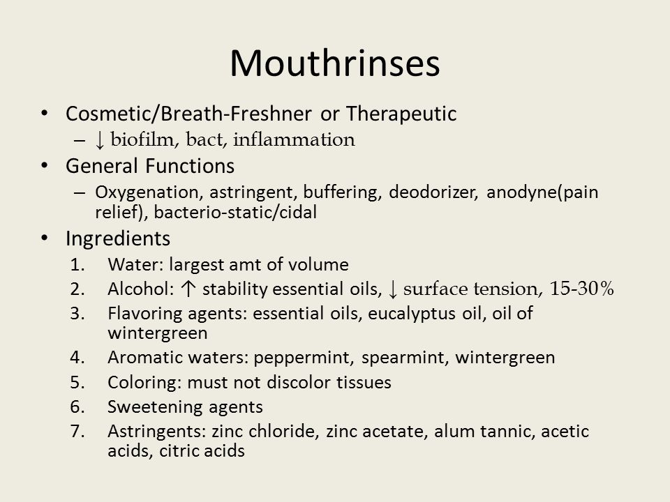 Mouthrinses Cosmetic/Breath-Freshner or Therapeutic – ↓ biofilm, bact, inflammation General Functions – Oxygenation, astringent, buffering, deodorizer, anodyne(pain relief), bacterio-static/cidal Ingredients 1.Water: largest amt of volume 2.Alcohol: ↑ stability essential oils, ↓ surface tension, 15-30% 3.Flavoring agents: essential oils, eucalyptus oil, oil of wintergreen 4.Aromatic waters: peppermint, spearmint, wintergreen 5.Coloring: must not discolor tissues 6.Sweetening agents 7.Astringents: zinc chloride, zinc acetate, alum tannic, acetic acids, citric acids