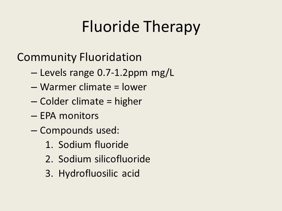 Fluoride Therapy Community Fluoridation – Levels range 0.7-1.2ppm mg/L – Warmer climate = lower – Colder climate = higher – EPA monitors – Compounds used: 1.