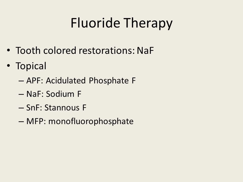 Fluoride Therapy Tooth colored restorations: NaF Topical – APF: Acidulated Phosphate F – NaF: Sodium F – SnF: Stannous F – MFP: monofluorophosphate