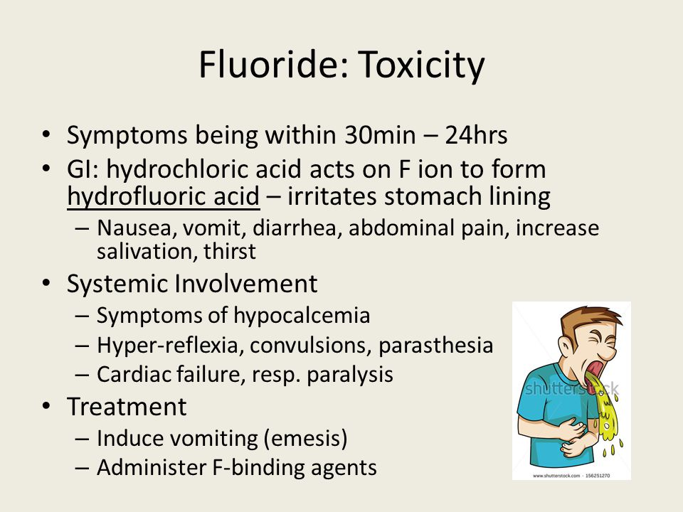 Fluoride: Toxicity Symptoms being within 30min – 24hrs GI: hydrochloric acid acts on F ion to form hydrofluoric acid – irritates stomach lining – Nausea, vomit, diarrhea, abdominal pain, increase salivation, thirst Systemic Involvement – Symptoms of hypocalcemia – Hyper-reflexia, convulsions, parasthesia – Cardiac failure, resp.