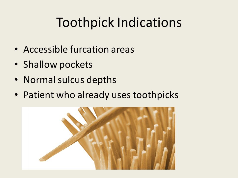 Toothpick Indications Accessible furcation areas Shallow pockets Normal sulcus depths Patient who already uses toothpicks