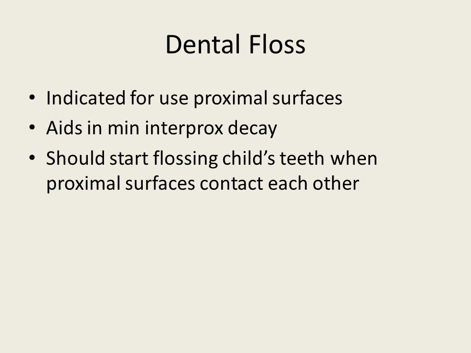 Dental Floss Indicated for use proximal surfaces Aids in min interprox decay Should start flossing child's teeth when proximal surfaces contact each other