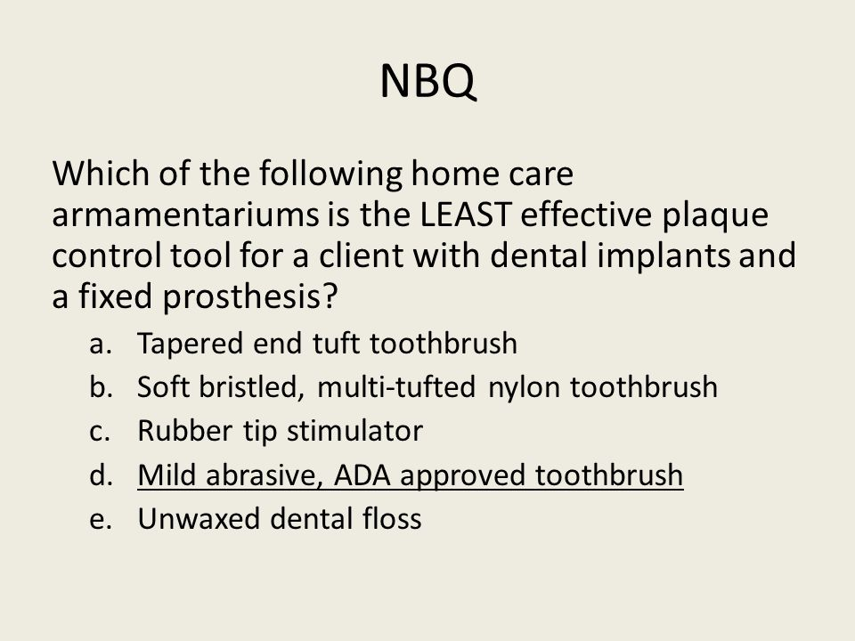 NBQ Which of the following home care armamentariums is the LEAST effective plaque control tool for a client with dental implants and a fixed prosthesis.