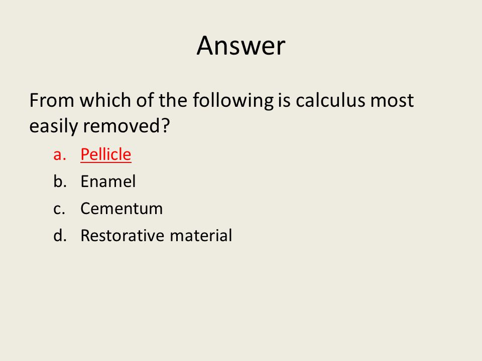 Answer From which of the following is calculus most easily removed? a.Pellicle b.Enamel c.Cementum d.Restorative material
