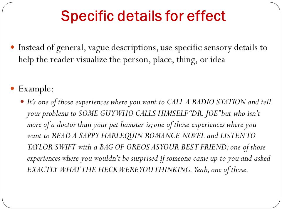 Specific details for effect Instead of general, vague descriptions, use specific sensory details to help the reader visualize the person, place, thing, or idea Example: It's one of those experiences where you want to CALL A RADIO STATION and tell your problems to SOME GUY WHO CALLS HIMSELF DR.
