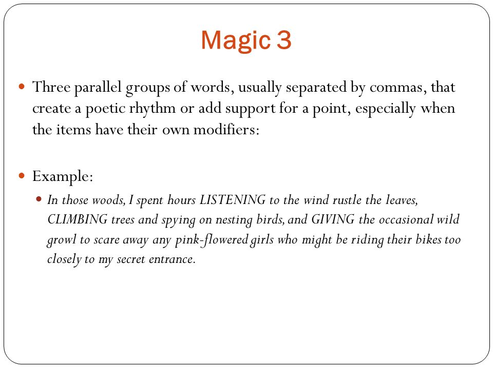 Magic 3 Three parallel groups of words, usually separated by commas, that create a poetic rhythm or add support for a point, especially when the items have their own modifiers: Example: In those woods, I spent hours LISTENING to the wind rustle the leaves, CLIMBING trees and spying on nesting birds, and GIVING the occasional wild growl to scare away any pink-flowered girls who might be riding their bikes too closely to my secret entrance.