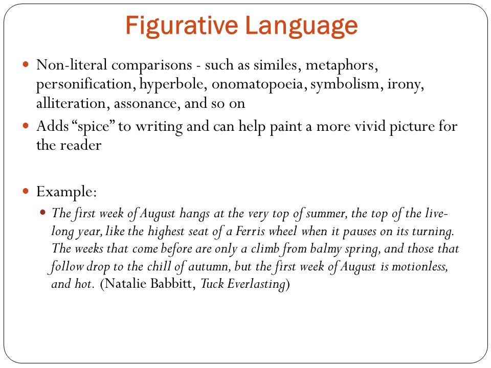Figurative Language Non-literal comparisons ­- such as similes, metaphors, personification, hyperbole, onomatopoeia, symbolism, irony, alliteration, assonance, and so on Adds spice to writing and can help paint a more vivid picture for the reader Example: The first week of August hangs at the very top of summer, the top of the live- long year, like the highest seat of a Ferris wheel when it pauses on its turning.