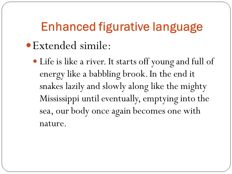 Enhanced figurative language Extended simile: Life is like a river.