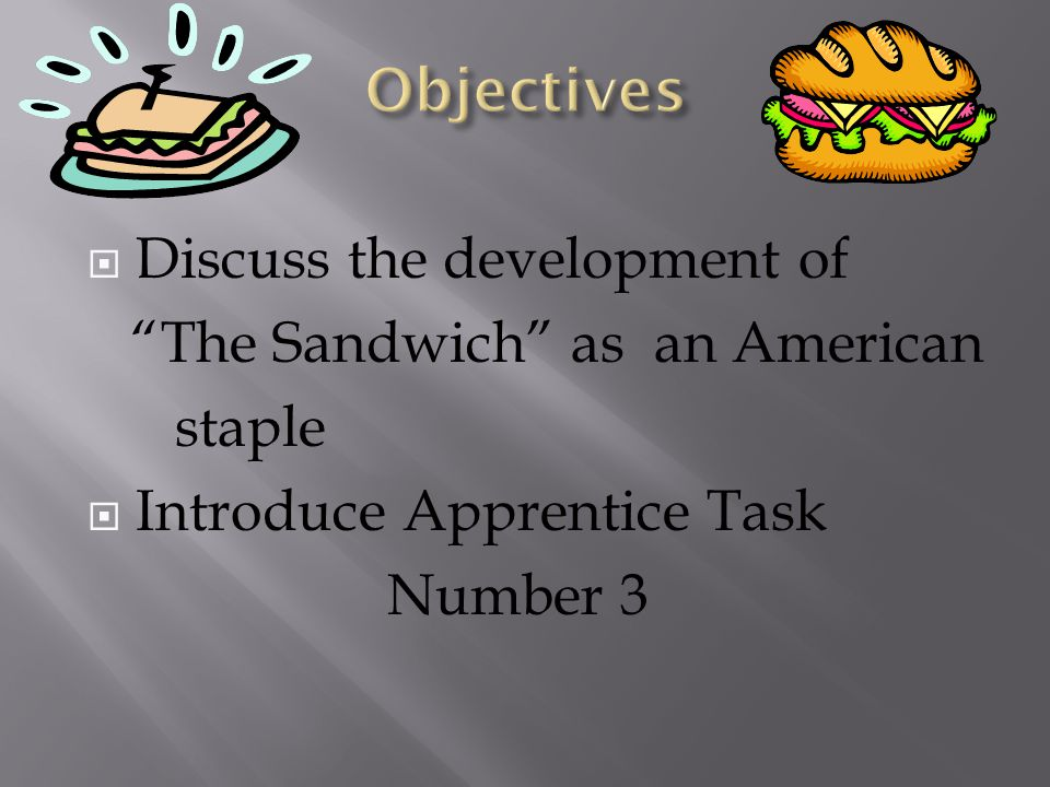  Discuss the development of The Sandwich as an American staple  Introduce Apprentice Task Number 3