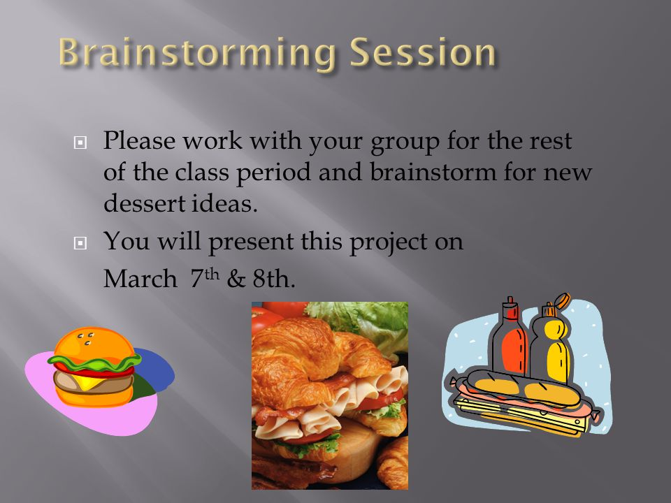  Please work with your group for the rest of the class period and brainstorm for new dessert ideas.