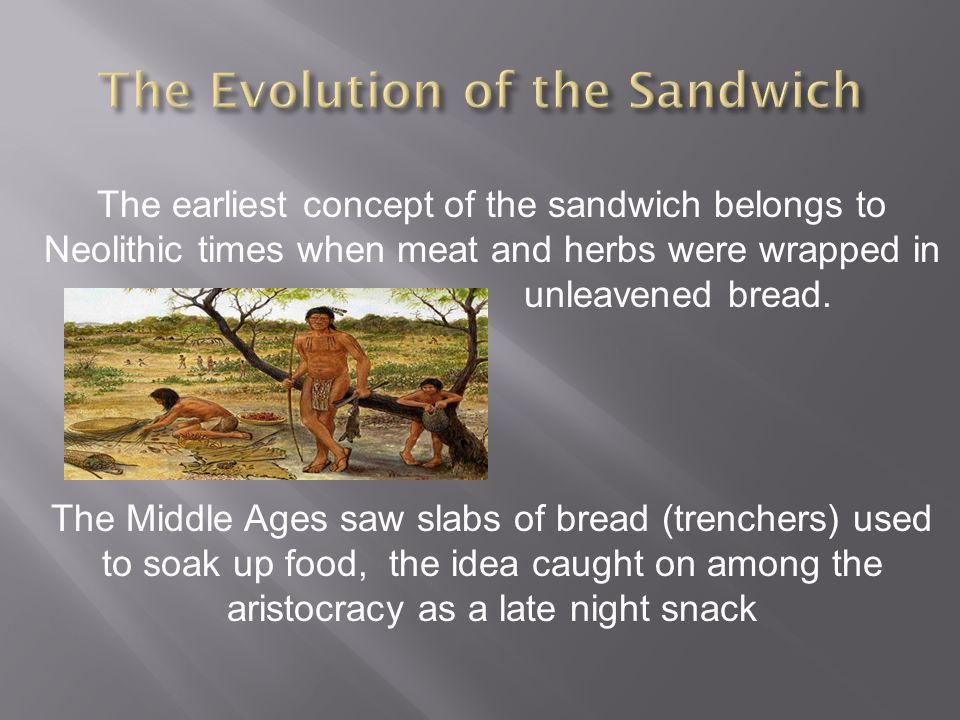 The earliest concept of the sandwich belongs to Neolithic times when meat and herbs were wrapped in unleavened bread.
