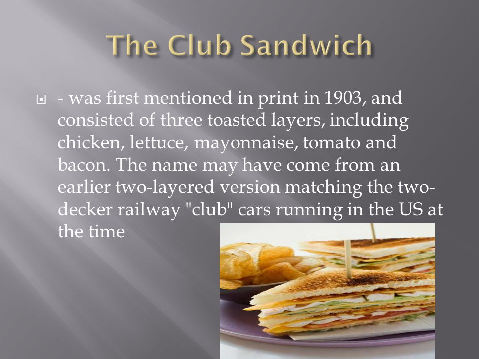  - was first mentioned in print in 1903, and consisted of three toasted layers, including chicken, lettuce, mayonnaise, tomato and bacon.