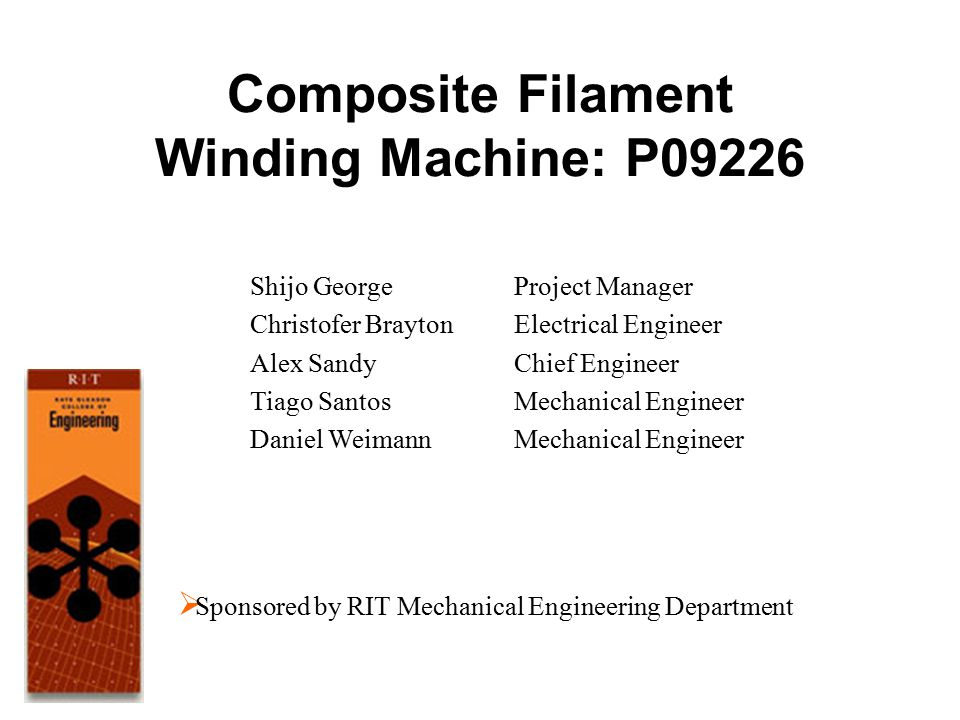 Composite Filament Winding Machine: P09226 Shijo George Christofer Brayton Alex Sandy Tiago Santos Daniel Weimann Project Manager Electrical Engineer Chief Engineer Mechanical Engineer  Sponsored by RIT Mechanical Engineering Department
