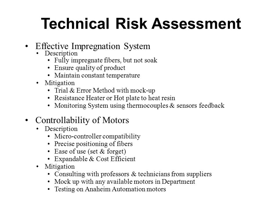 Technical Risk Assessment Effective Impregnation System Description Fully impregnate fibers, but not soak Ensure quality of product Maintain constant temperature Mitigation Trial & Error Method with mock-up Resistance Heater or Hot plate to heat resin Monitoring System using thermocouples & sensors feedback Controllability of Motors Description Micro-controller compatibility Precise positioning of fibers Ease of use (set & forget) Expandable & Cost Efficient Mitigation Consulting with professors & technicians from suppliers Mock up with any available motors in Department Testing on Anaheim Automation motors