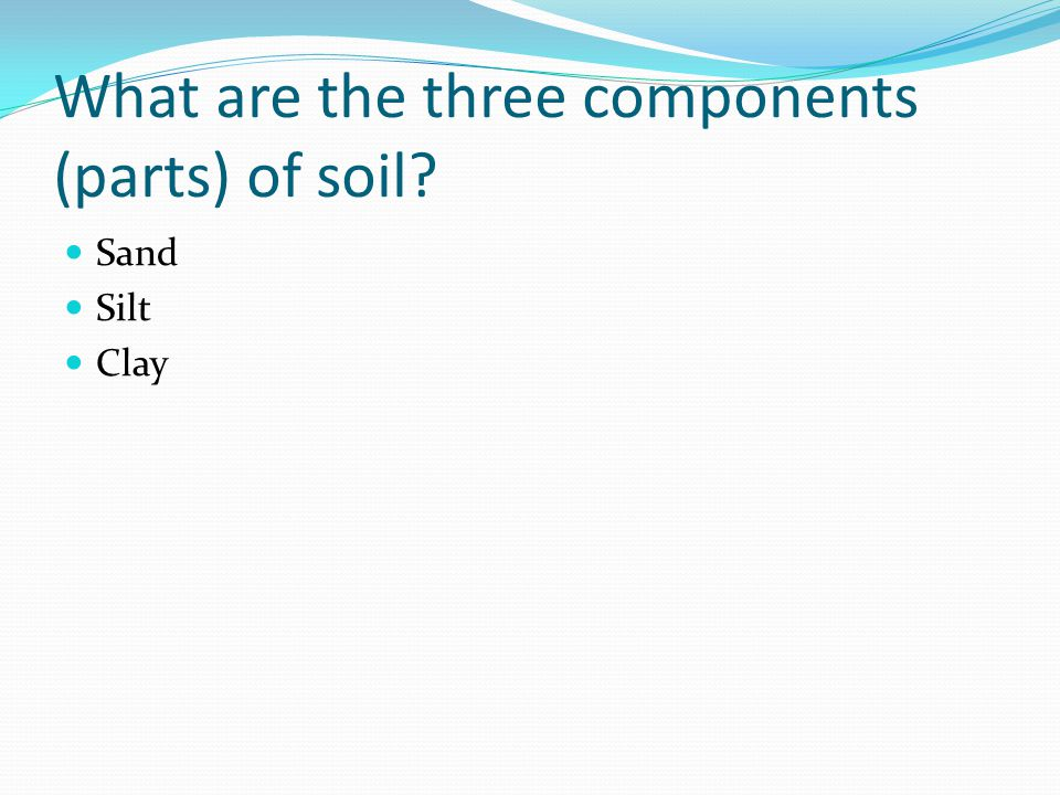 What are the three components (parts) of soil Sand Silt Clay