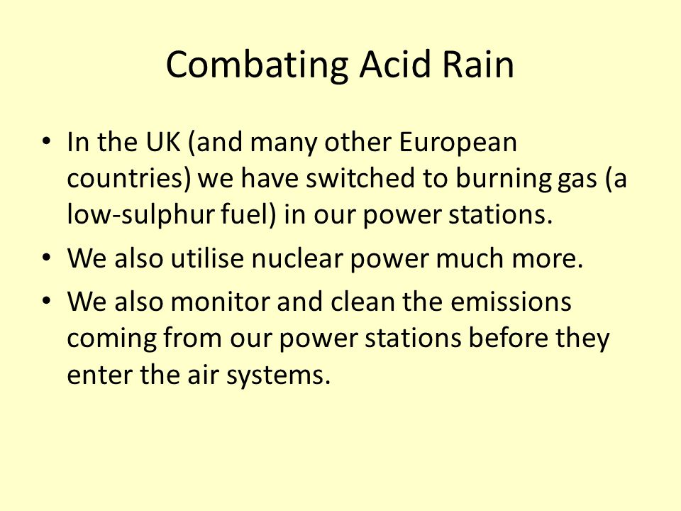 Combating Acid Rain In the UK (and many other European countries) we have switched to burning gas (a low-sulphur fuel) in our power stations. We also
