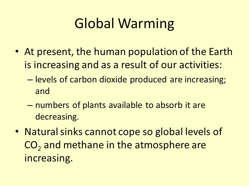 Global Warming At present, the human population of the Earth is increasing and as a result of our activities: – levels of carbon dioxide produced are