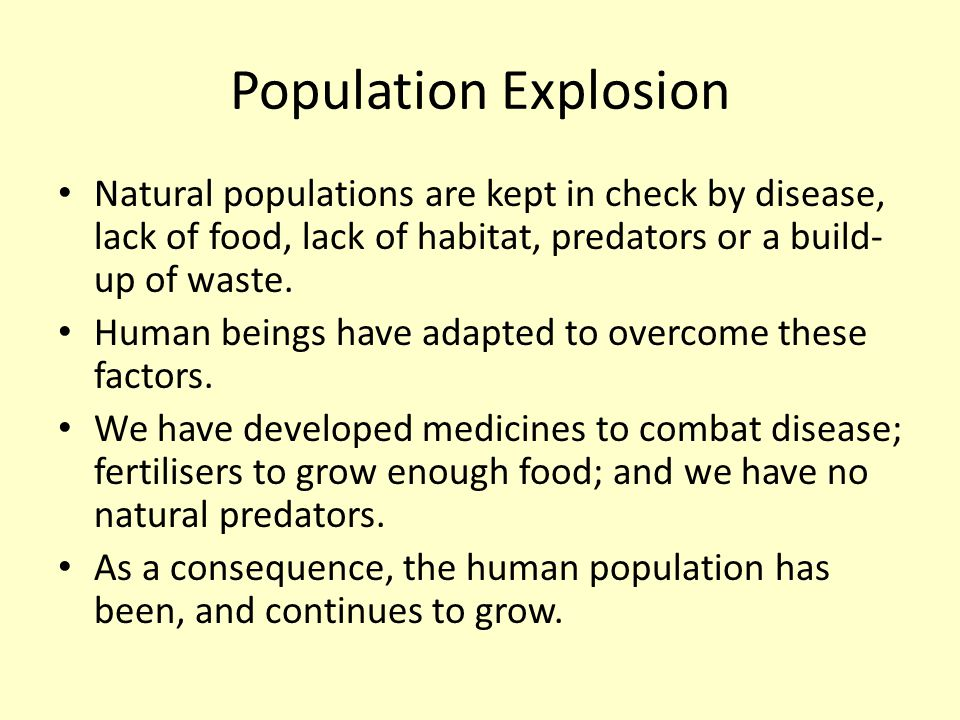 Population Explosion Natural populations are kept in check by disease, lack of food, lack of habitat, predators or a build- up of waste. Human beings