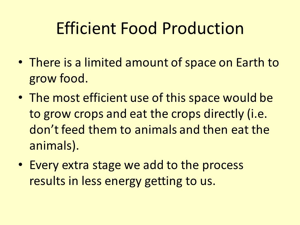 Efficient Food Production There is a limited amount of space on Earth to grow food. The most efficient use of this space would be to grow crops and ea
