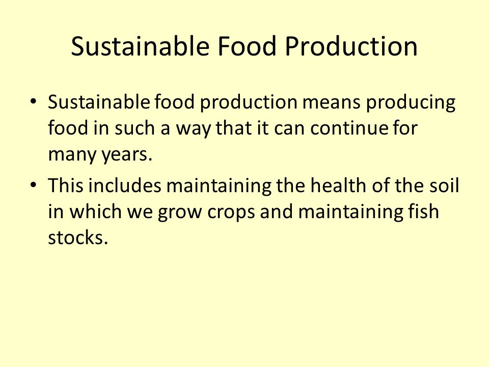 Sustainable Food Production Sustainable food production means producing food in such a way that it can continue for many years. This includes maintain