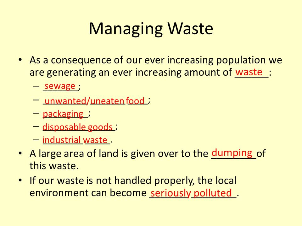 Managing Waste As a consequence of our ever increasing population we are generating an ever increasing amount of ______: – _______; – _________ ______