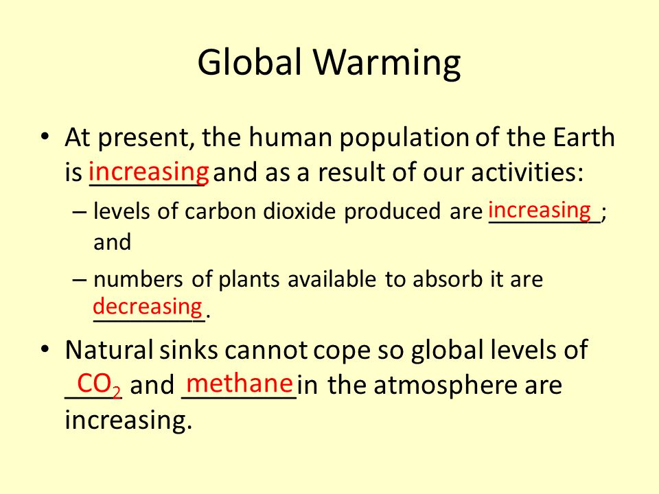 Global Warming At present, the human population of the Earth is ________ and as a result of our activities: – levels of carbon dioxide produced are __