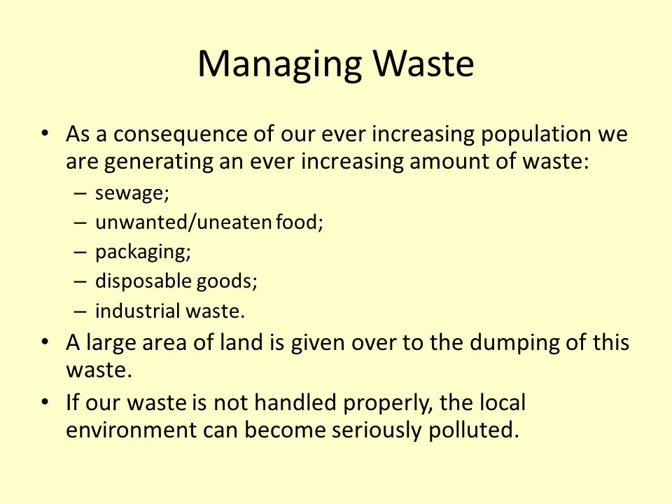 Managing Waste As a consequence of our ever increasing population we are generating an ever increasing amount of waste: – sewage; – unwanted/uneaten f