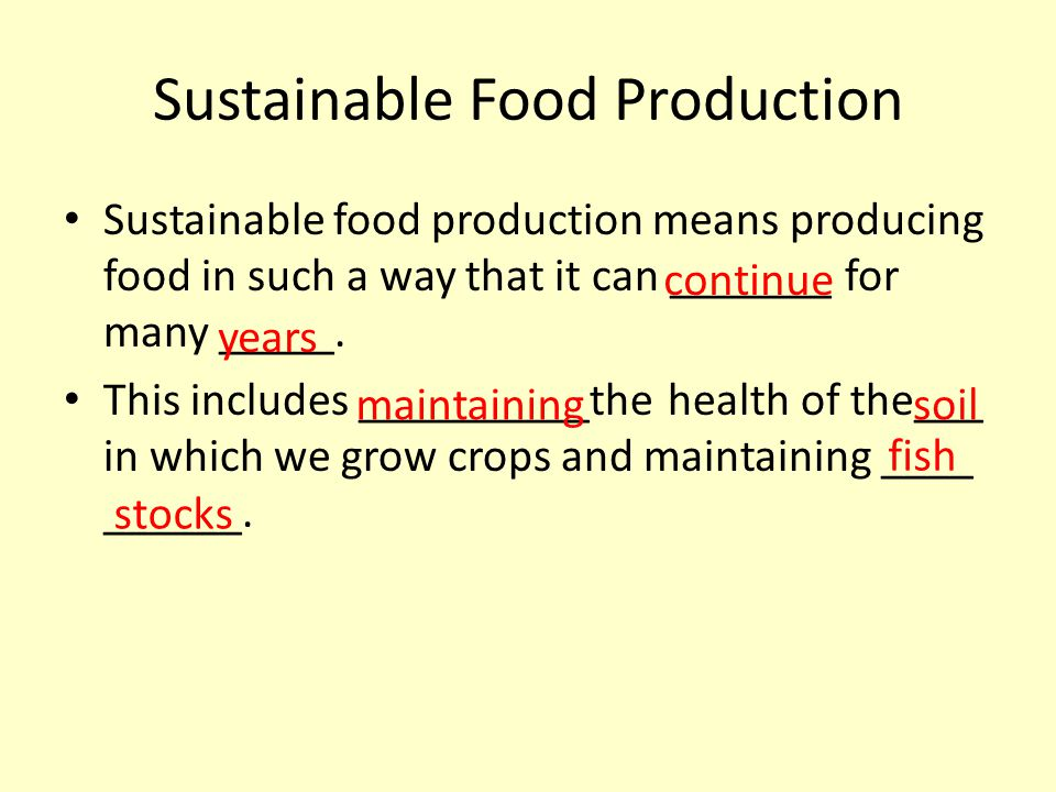 Sustainable Food Production Sustainable food production means producing food in such a way that it can _______ for many _____. This includes _________