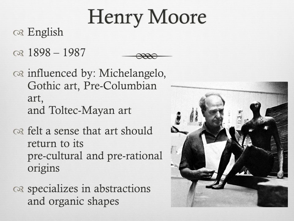 Henry MooreHenry Moore  English  1898 – 1987  influenced by: Michelangelo, Gothic art, Pre-Columbian art, and Toltec-Mayan art  felt a sense that art should return to its pre-cultural and pre-rational origins  specializes in abstractions and organic shapes