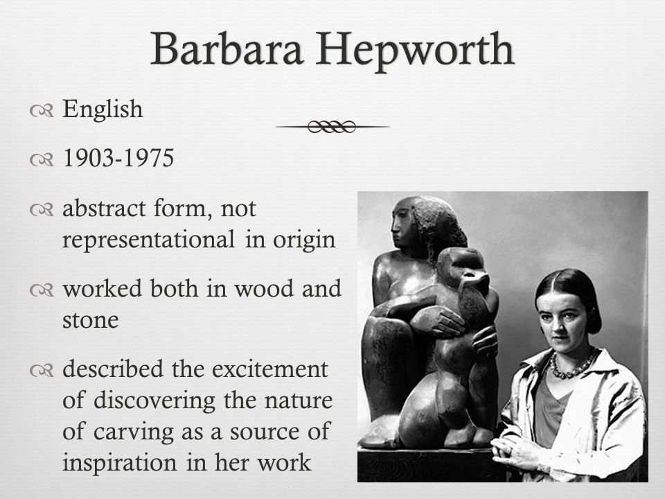 Barbara HepworthBarbara Hepworth  English  1903-1975  abstract form, not representational in origin  worked both in wood and stone  described the excitement of discovering the nature of carving as a source of inspiration in her work