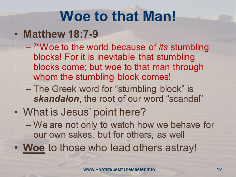 Woe to that Man. Matthew 18:7-9 – 7 Woe to the world because of its stumbling blocks.