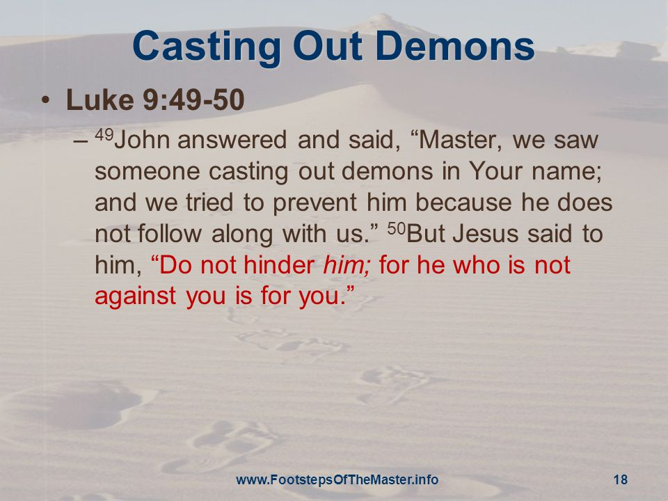 Casting Out Demons Luke 9:49-50 – 49 John answered and said, Master, we saw someone casting out demons in Your name; and we tried to prevent him because he does not follow along with us. 50 But Jesus said to him, Do not hinder him; for he who is not against you is for you.   18