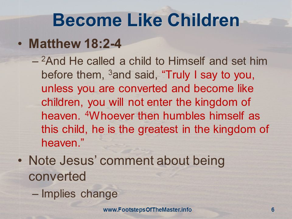 The First Shall Be Last Mark 9:35-37 – 35 Sitting down, He called the twelve and said * to them, If anyone wants to be first, he shall be last of all and servant of all. 36 Taking a child, He set him before them, and taking him in His arms, He said to them, 37 Whoever receives one child like this in My name receives Me; and whoever receives Me does not receive Me, but Him who sent Me. www.FootstepsOfTheMaster.info 7