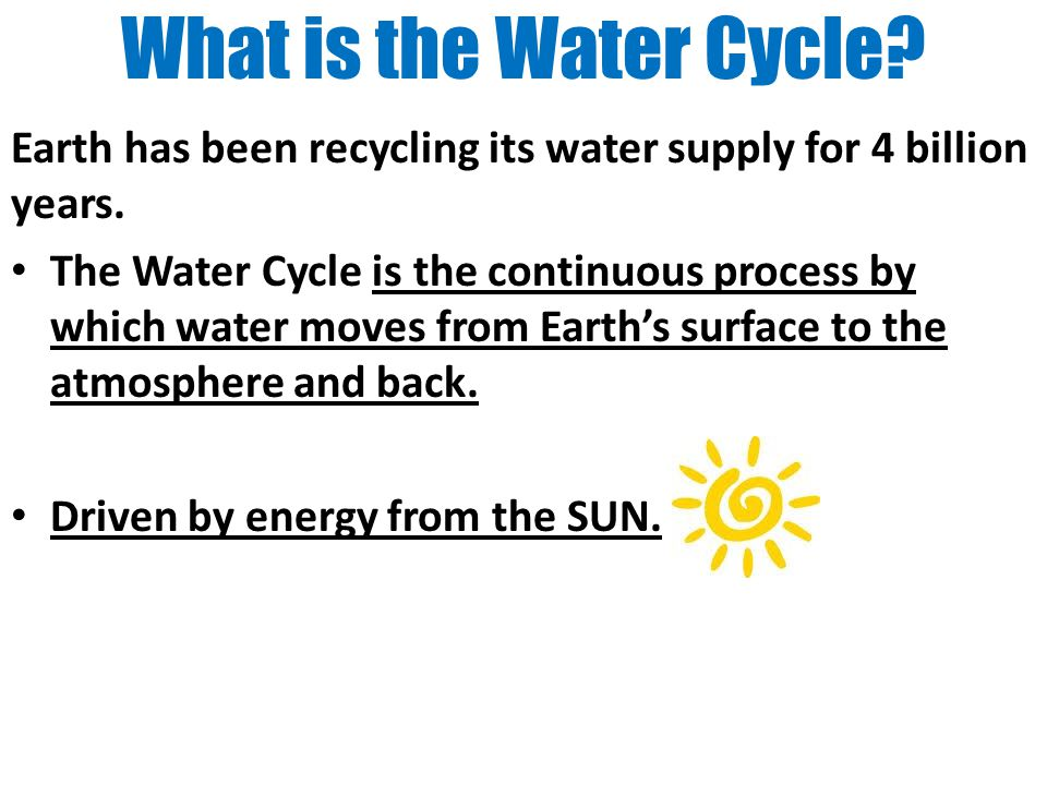 What is the Water Cycle? Earth has been recycling its water supply for 4 billion years. The Water Cycle is the continuous process by which water moves