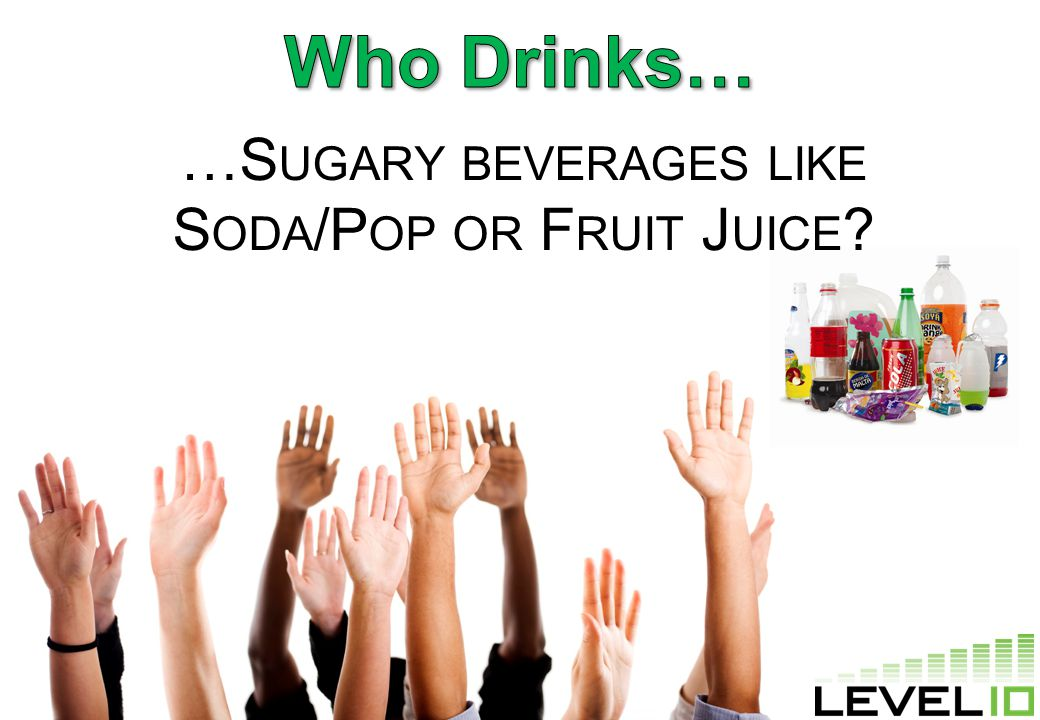 …S UGARY BEVERAGES LIKE S ODA /P OP OR F RUIT J UICE