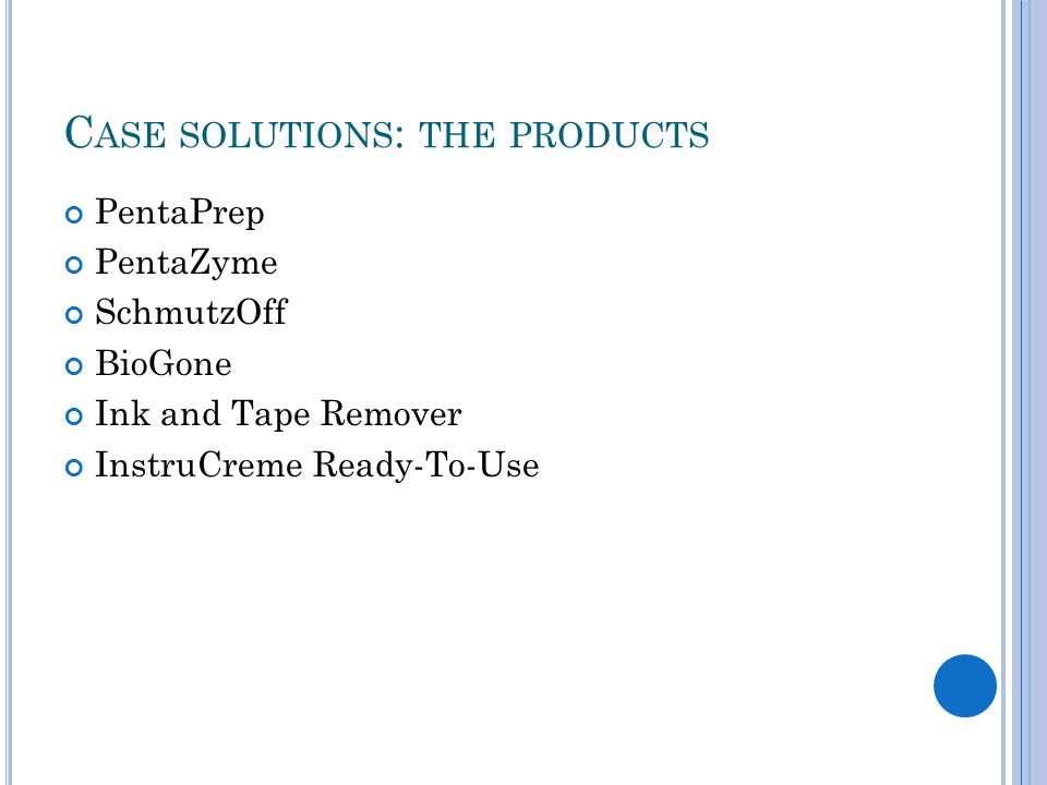 C ASE SOLUTIONS : THE PRODUCTS PentaPrep PentaZyme SchmutzOff BioGone Ink and Tape Remover InstruCreme Ready-To-Use