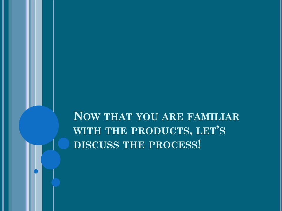 N OW THAT YOU ARE FAMILIAR WITH THE PRODUCTS, LET ' S DISCUSS THE PROCESS !