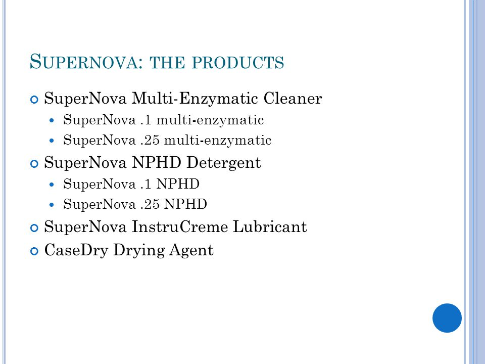 S UPERNOVA : THE PRODUCTS SuperNova Multi-Enzymatic Cleaner SuperNova.1 multi-enzymatic SuperNova.25 multi-enzymatic SuperNova NPHD Detergent SuperNova.1 NPHD SuperNova.25 NPHD SuperNova InstruCreme Lubricant CaseDry Drying Agent