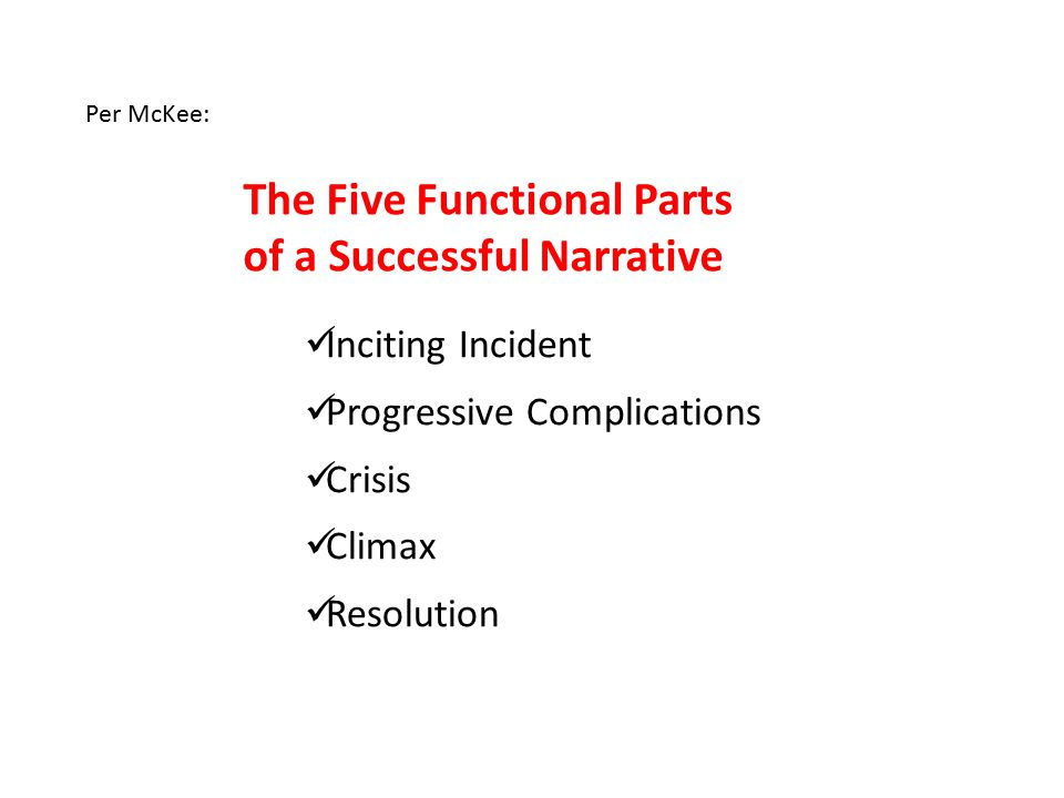 Per McKee: The Five Functional Parts of a Successful Narrative Inciting Incident Progressive Complications Crisis Climax Resolution