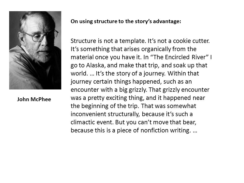 """John McPhee Structure is not a template. It's not a cookie cutter. It's something that arises organically from the material once you have it. In """"The"""