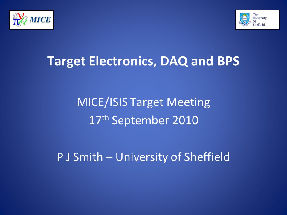 MICE Target Electronics, DAQ and BPS MICE/ISIS Target Meeting 17 th September 2010 P J Smith – University of Sheffield