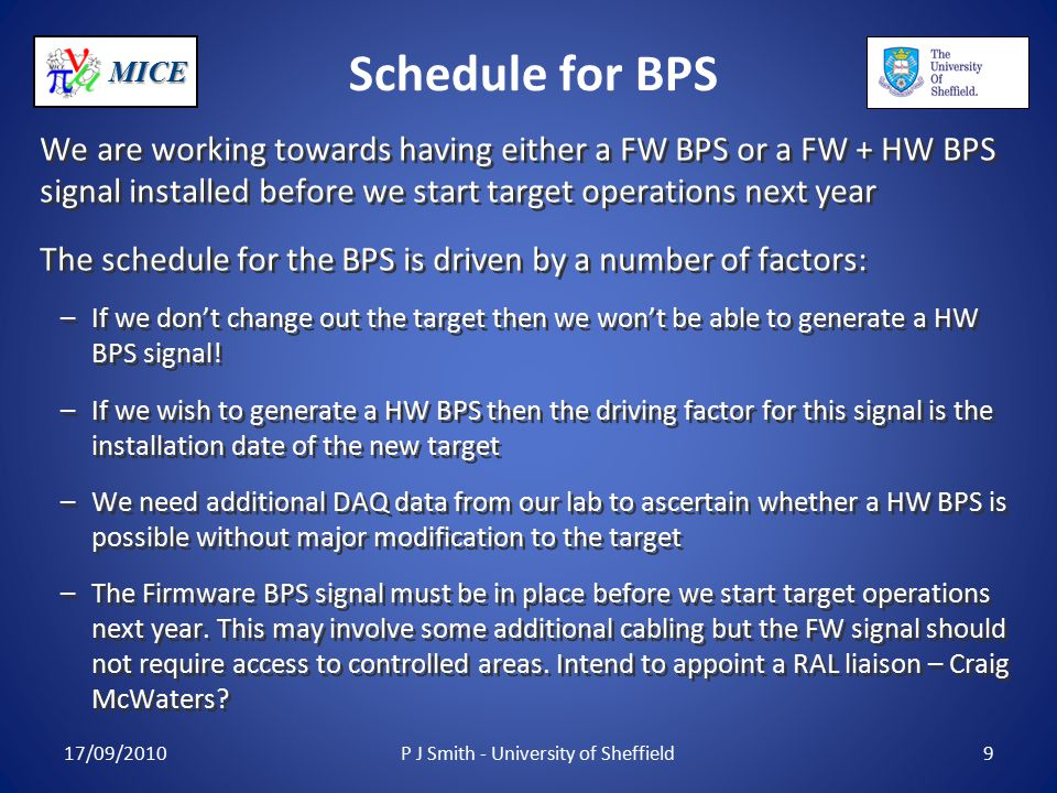 MICE Schedule for BPS We are working towards having either a FW BPS or a FW + HW BPS signal installed before we start target operations next year The schedule for the BPS is driven by a number of factors: –If we don't change out the target then we won't be able to generate a HW BPS signal.