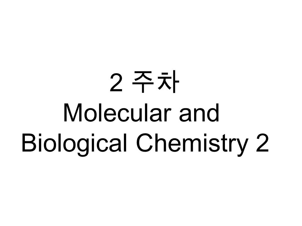 2 주차 Molecular and Biological Chemistry 2
