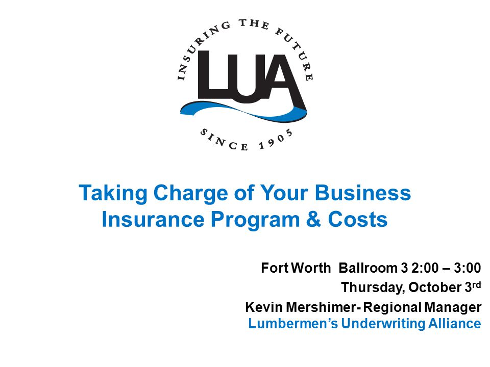 Taking Charge of Your Business Insurance Program & Costs Fort Worth Ballroom 3 2:00 – 3:00 Thursday, October 3 rd Kevin Mershimer- Regional Manager Lumbermen's Underwriting Alliance