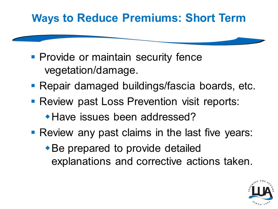 Ways to Reduce Premiums: Short Term  Provide or maintain security fence vegetation/damage.