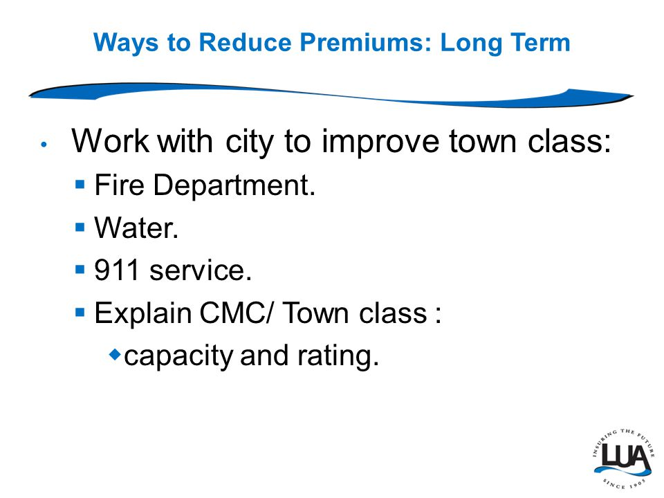 Ways to Reduce Premiums: Long Term Work with city to improve town class:  Fire Department.