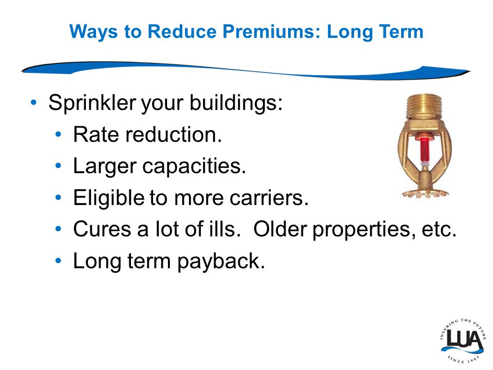 Ways to Reduce Premiums: Long Term Sprinkler your buildings: Rate reduction.