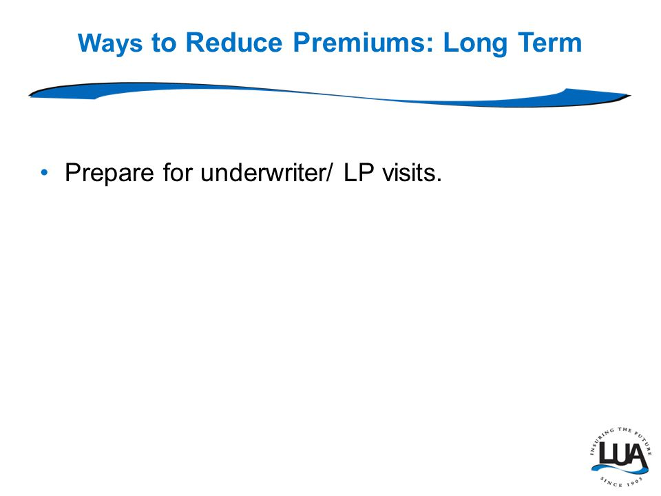 Ways to Reduce Premiums: Long Term Prepare for underwriter/ LP visits.