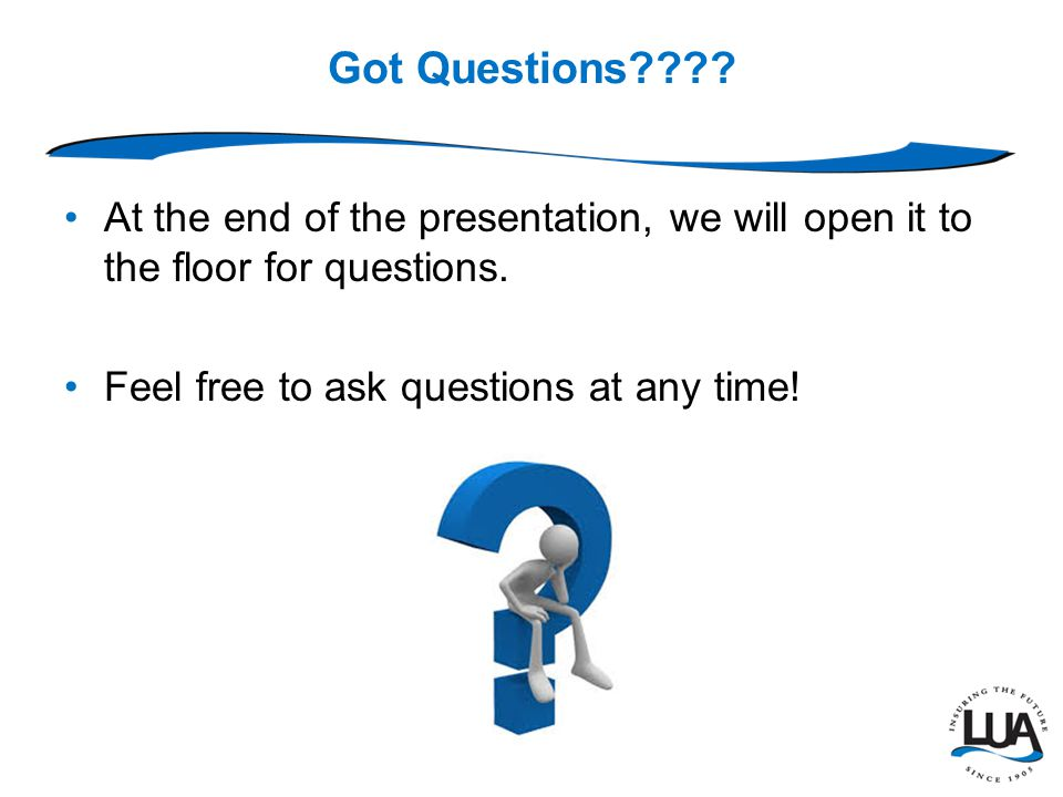 Got Questions . At the end of the presentation, we will open it to the floor for questions.