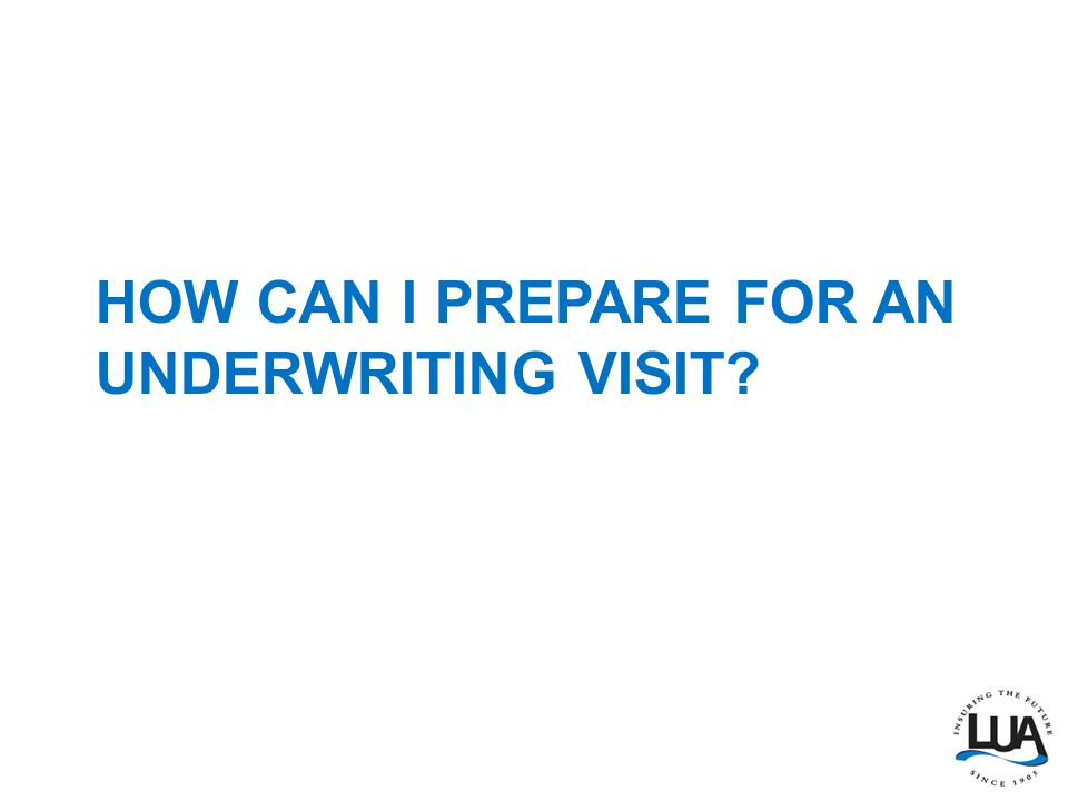 HOW CAN I PREPARE FOR AN UNDERWRITING VISIT